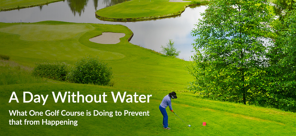 A Day Without Water - What One Golf Course is Doing to Prevent that from Happening